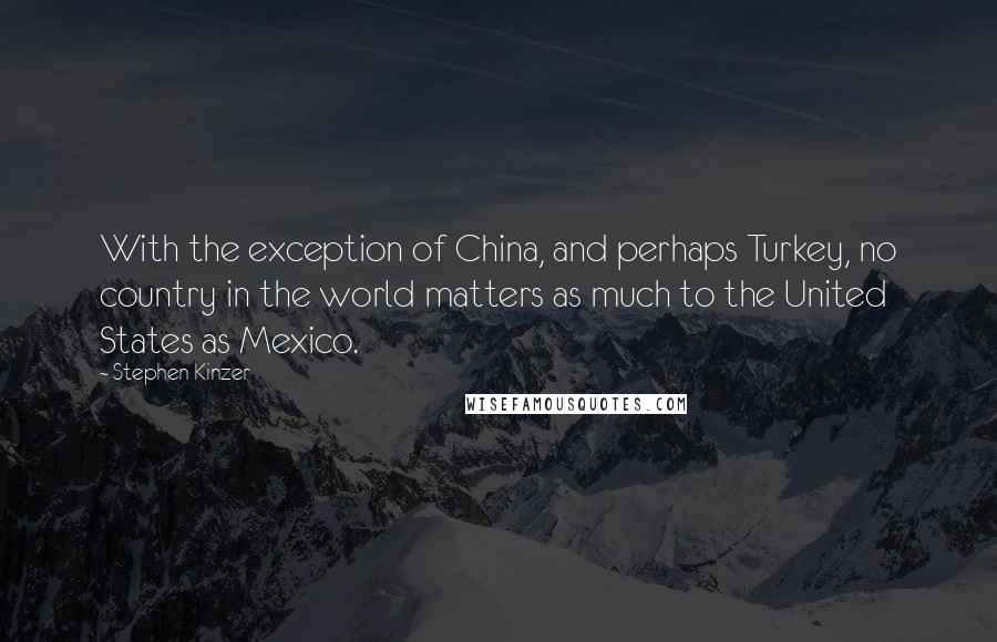 Stephen Kinzer quotes: With the exception of China, and perhaps Turkey, no country in the world matters as much to the United States as Mexico.