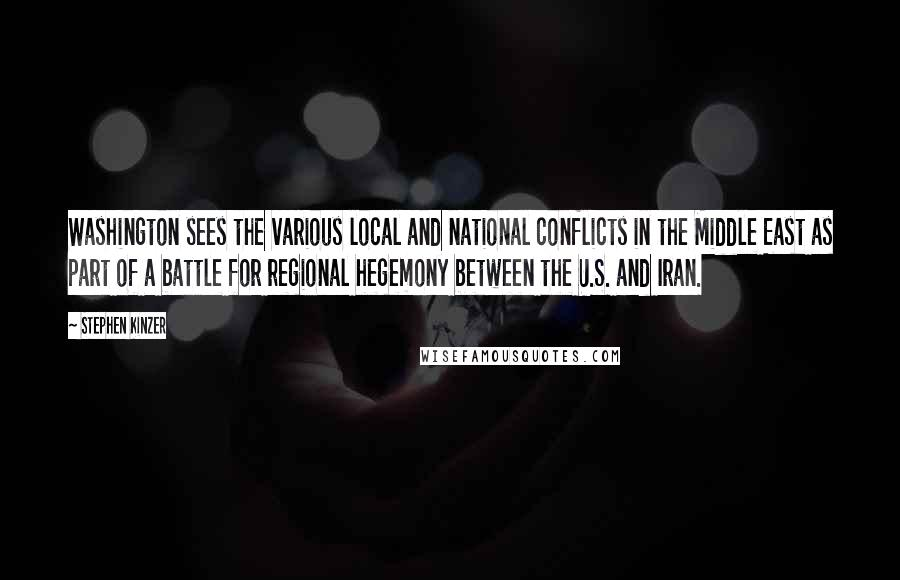 Stephen Kinzer quotes: Washington sees the various local and national conflicts in the Middle East as part of a battle for regional hegemony between the U.S. and Iran.