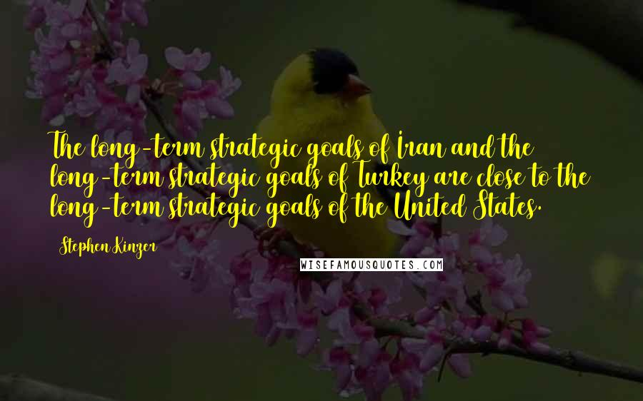 Stephen Kinzer quotes: The long-term strategic goals of Iran and the long-term strategic goals of Turkey are close to the long-term strategic goals of the United States.