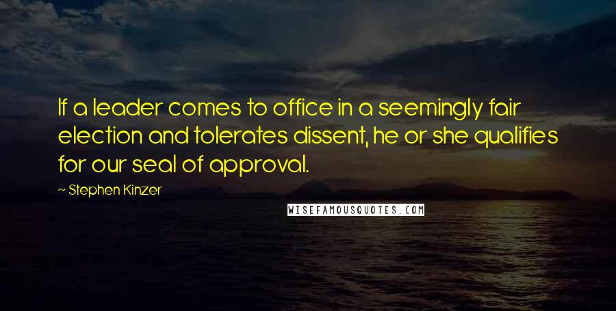Stephen Kinzer quotes: If a leader comes to office in a seemingly fair election and tolerates dissent, he or she qualifies for our seal of approval.