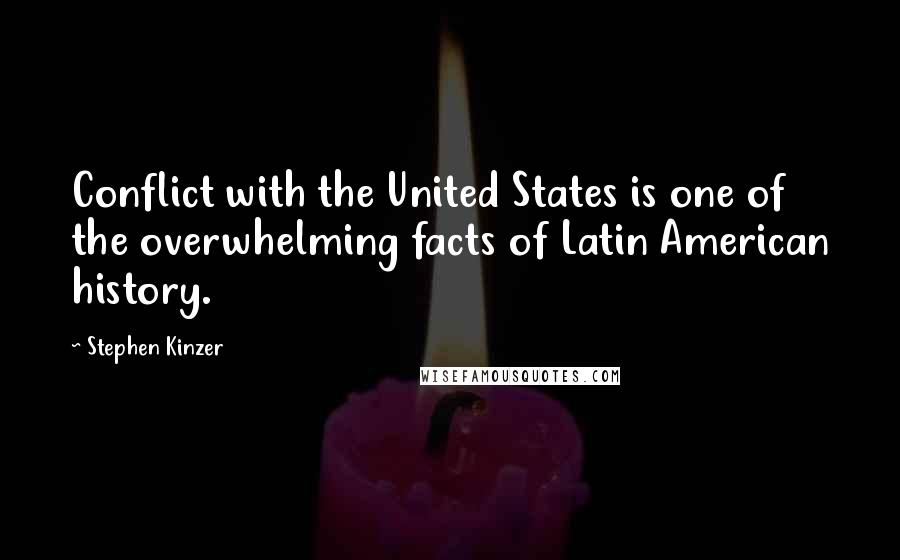 Stephen Kinzer quotes: Conflict with the United States is one of the overwhelming facts of Latin American history.
