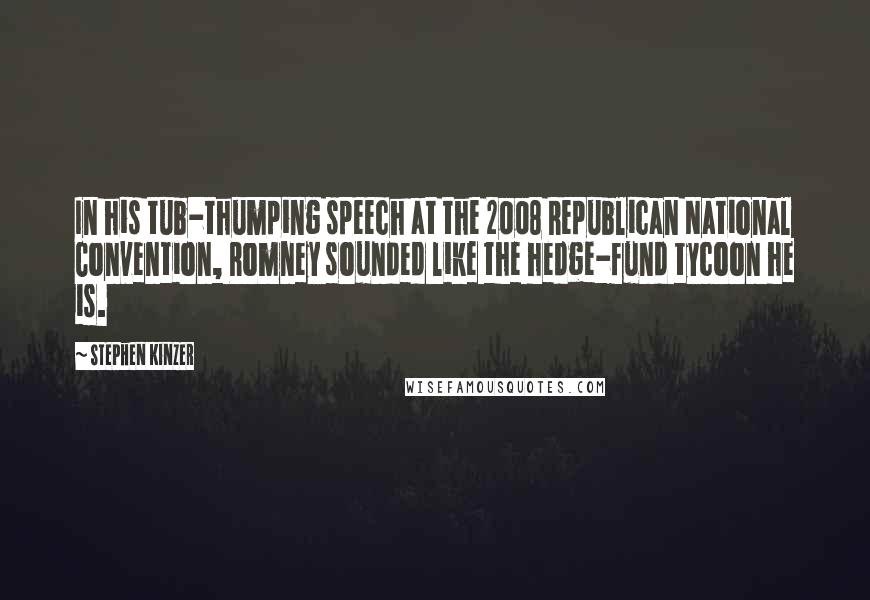 Stephen Kinzer quotes: In his tub-thumping speech at the 2008 Republican National Convention, Romney sounded like the hedge-fund tycoon he is.