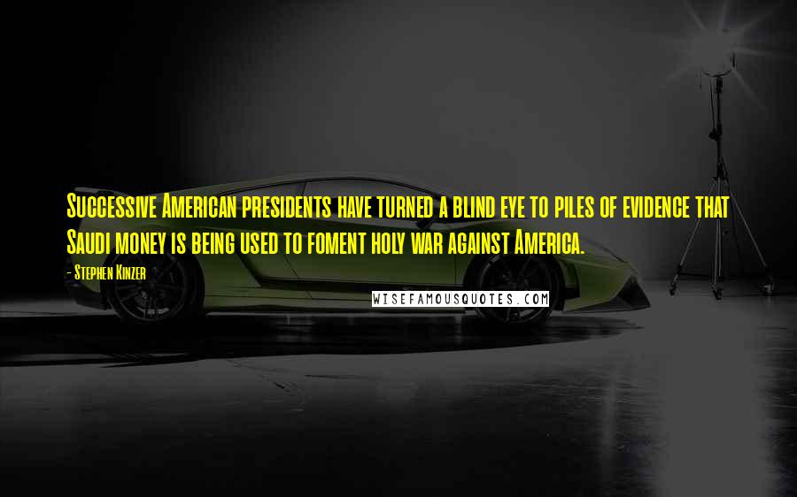 Stephen Kinzer quotes: Successive American presidents have turned a blind eye to piles of evidence that Saudi money is being used to foment holy war against America.