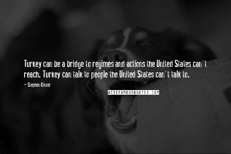 Stephen Kinzer quotes: Turkey can be a bridge to regimes and actions the United States can't reach. Turkey can talk to people the United States can't talk to.