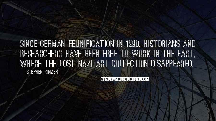 Stephen Kinzer quotes: Since German reunification in 1990, historians and researchers have been free to work in the East, where the lost Nazi art collection disappeared.