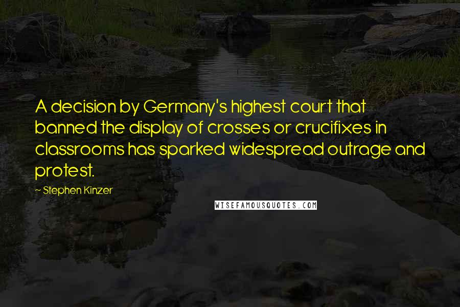 Stephen Kinzer quotes: A decision by Germany's highest court that banned the display of crosses or crucifixes in classrooms has sparked widespread outrage and protest.