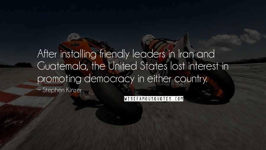 Stephen Kinzer quotes: After installing friendly leaders in Iran and Guatemala, the United States lost interest in promoting democracy in either country.