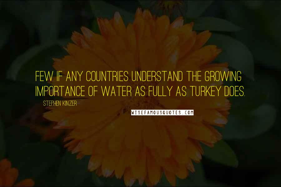 Stephen Kinzer quotes: Few if any countries understand the growing importance of water as fully as Turkey does.