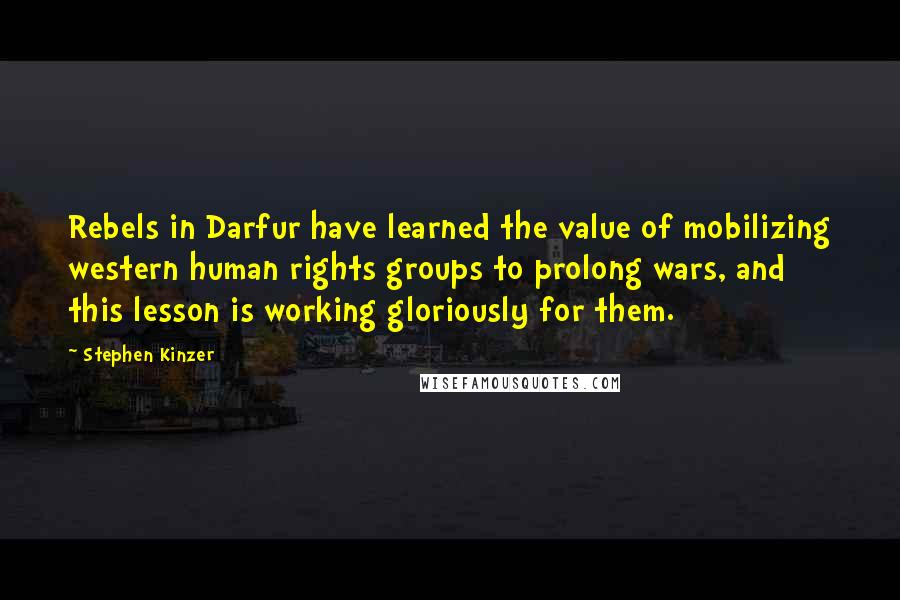 Stephen Kinzer quotes: Rebels in Darfur have learned the value of mobilizing western human rights groups to prolong wars, and this lesson is working gloriously for them.