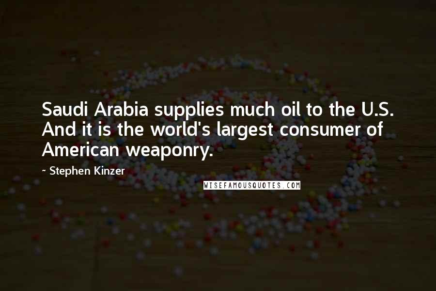 Stephen Kinzer quotes: Saudi Arabia supplies much oil to the U.S. And it is the world's largest consumer of American weaponry.