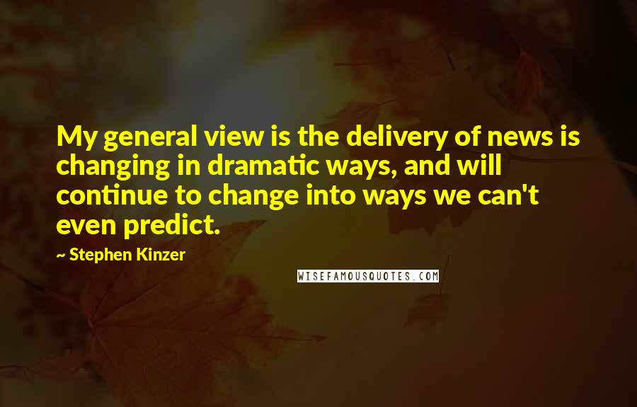 Stephen Kinzer quotes: My general view is the delivery of news is changing in dramatic ways, and will continue to change into ways we can't even predict.
