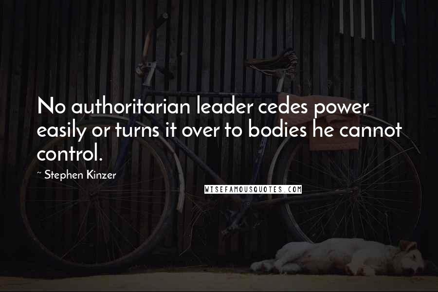Stephen Kinzer quotes: No authoritarian leader cedes power easily or turns it over to bodies he cannot control.