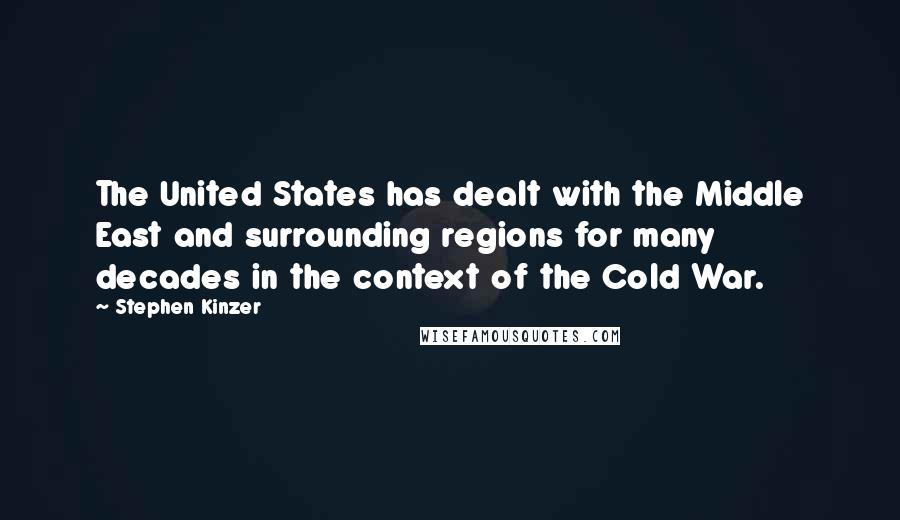 Stephen Kinzer quotes: The United States has dealt with the Middle East and surrounding regions for many decades in the context of the Cold War.