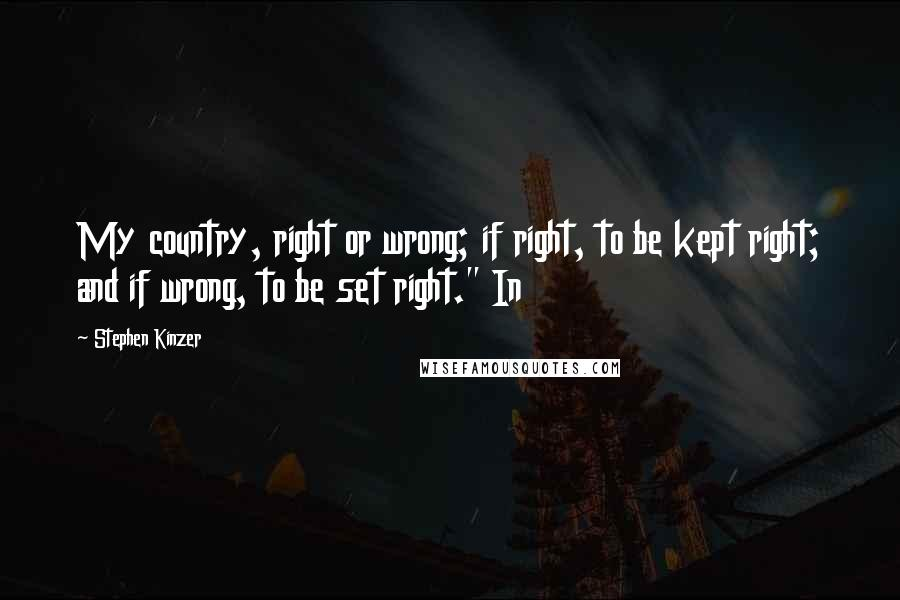 """Stephen Kinzer quotes: My country, right or wrong; if right, to be kept right; and if wrong, to be set right."""" In"""