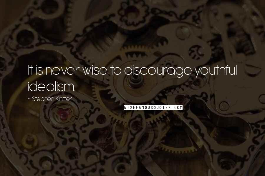 Stephen Kinzer quotes: It is never wise to discourage youthful idealism.