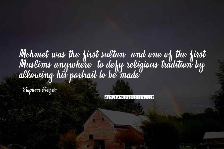 Stephen Kinzer quotes: Mehmet was the first sultan, and one of the first Muslims anywhere, to defy religious tradition by allowing his portrait to be made.
