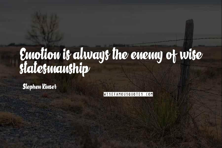 Stephen Kinzer quotes: Emotion is always the enemy of wise statesmanship.