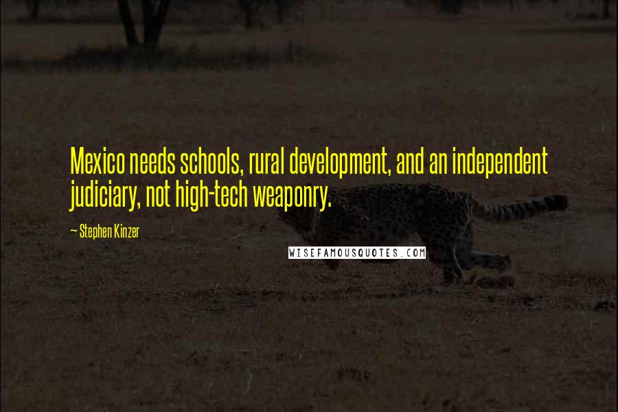 Stephen Kinzer quotes: Mexico needs schools, rural development, and an independent judiciary, not high-tech weaponry.