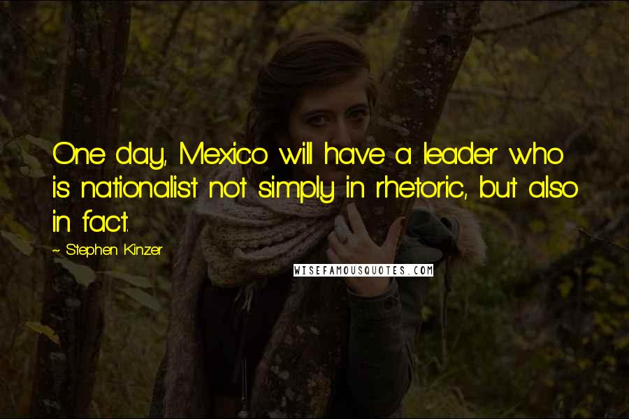 Stephen Kinzer quotes: One day, Mexico will have a leader who is nationalist not simply in rhetoric, but also in fact.