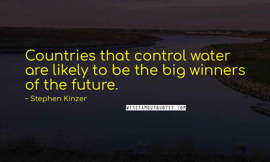 Stephen Kinzer quotes: Countries that control water are likely to be the big winners of the future.