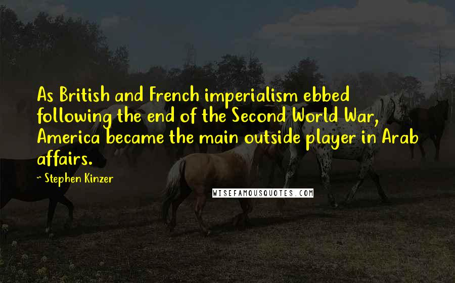 Stephen Kinzer quotes: As British and French imperialism ebbed following the end of the Second World War, America became the main outside player in Arab affairs.