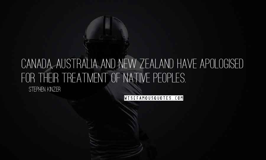 Stephen Kinzer quotes: Canada, Australia and New Zealand have apologised for their treatment of native peoples.