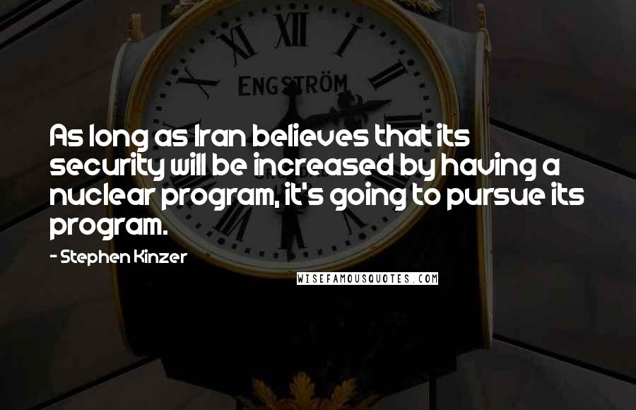Stephen Kinzer quotes: As long as Iran believes that its security will be increased by having a nuclear program, it's going to pursue its program.