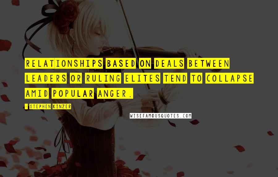 Stephen Kinzer quotes: Relationships based on deals between leaders or ruling elites tend to collapse amid popular anger.