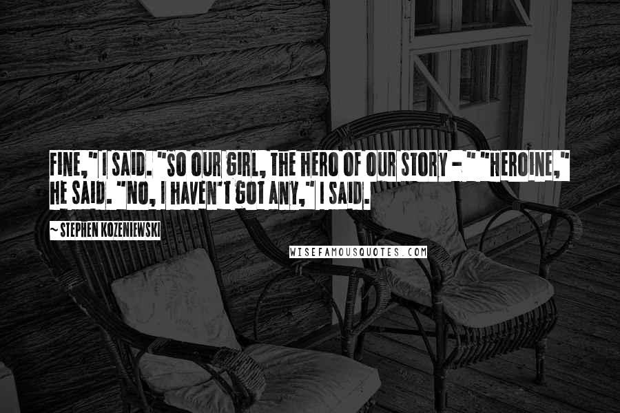 "Stephen Kozeniewski quotes: Fine,"" I said. ""So our girl, the hero of our story - "" ""Heroine,"" he said. ""No, I haven't got any,"" I said."