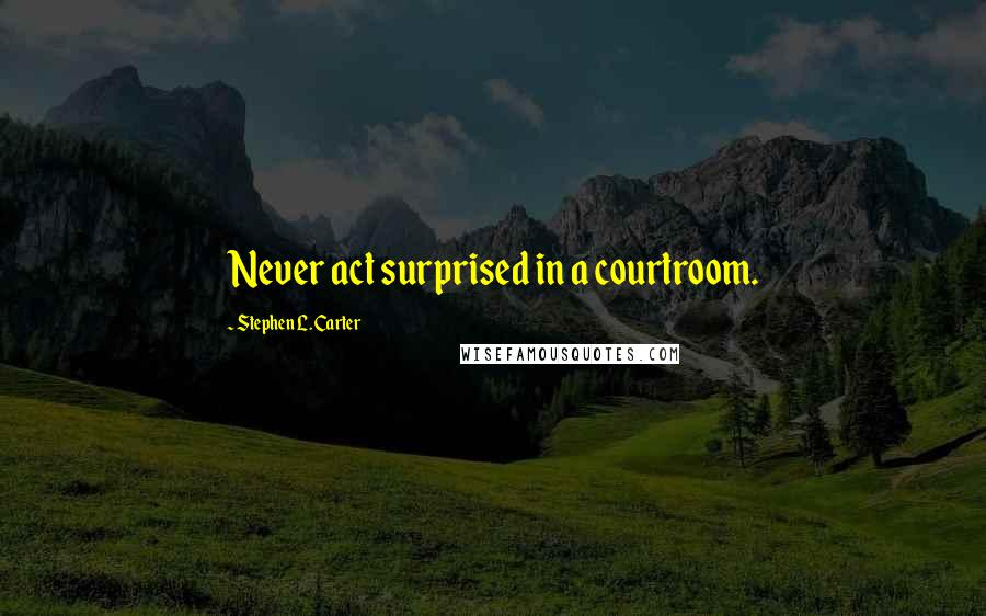 Stephen L. Carter quotes: Never act surprised in a courtroom.