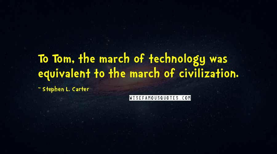 Stephen L. Carter quotes: To Tom, the march of technology was equivalent to the march of civilization.