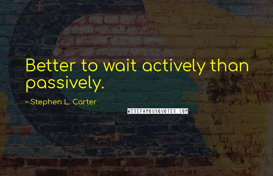 Stephen L. Carter quotes: Better to wait actively than passively.