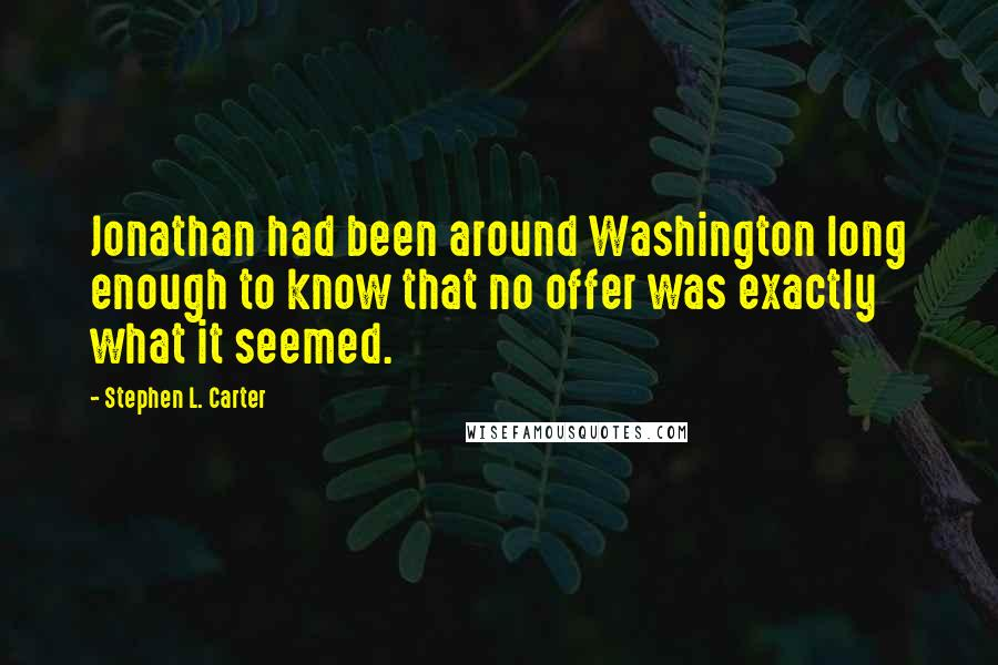 Stephen L. Carter quotes: Jonathan had been around Washington long enough to know that no offer was exactly what it seemed.