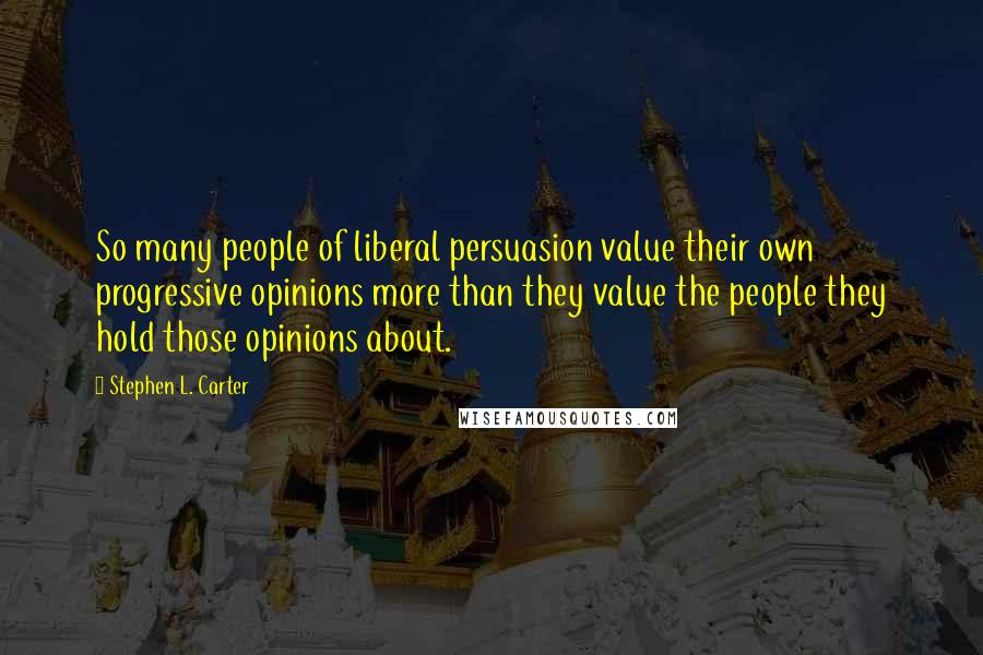 Stephen L. Carter quotes: So many people of liberal persuasion value their own progressive opinions more than they value the people they hold those opinions about.
