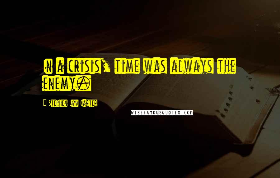 Stephen L. Carter quotes: In a crisis, time was always the enemy.