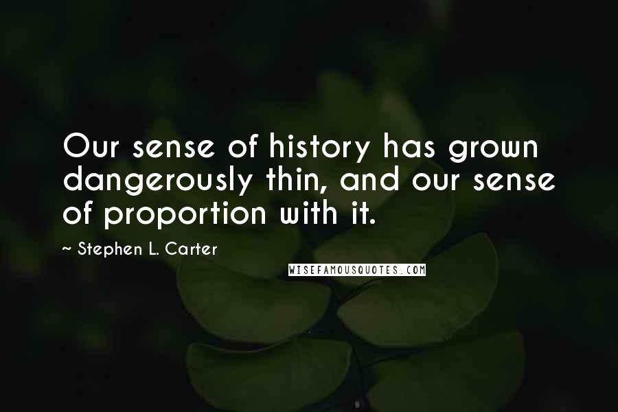 Stephen L. Carter quotes: Our sense of history has grown dangerously thin, and our sense of proportion with it.