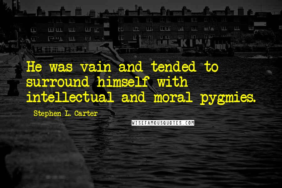 Stephen L. Carter quotes: He was vain and tended to surround himself with intellectual and moral pygmies.