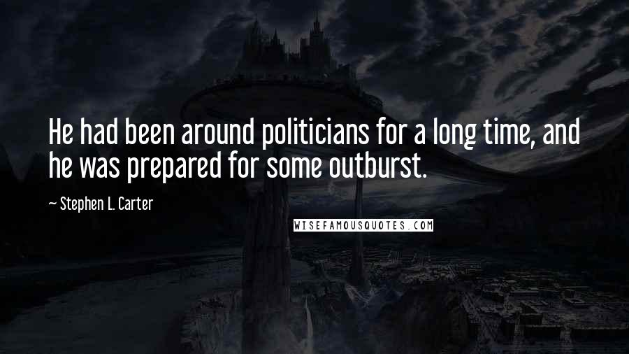 Stephen L. Carter quotes: He had been around politicians for a long time, and he was prepared for some outburst.