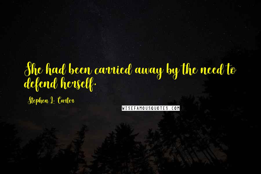 Stephen L. Carter quotes: She had been carried away by the need to defend herself.
