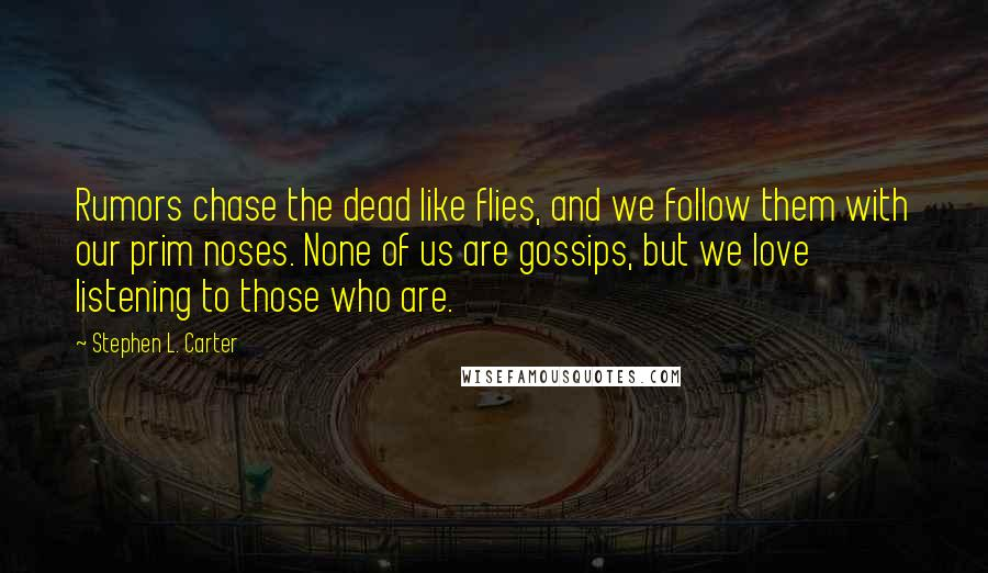 Stephen L. Carter quotes: Rumors chase the dead like flies, and we follow them with our prim noses. None of us are gossips, but we love listening to those who are.
