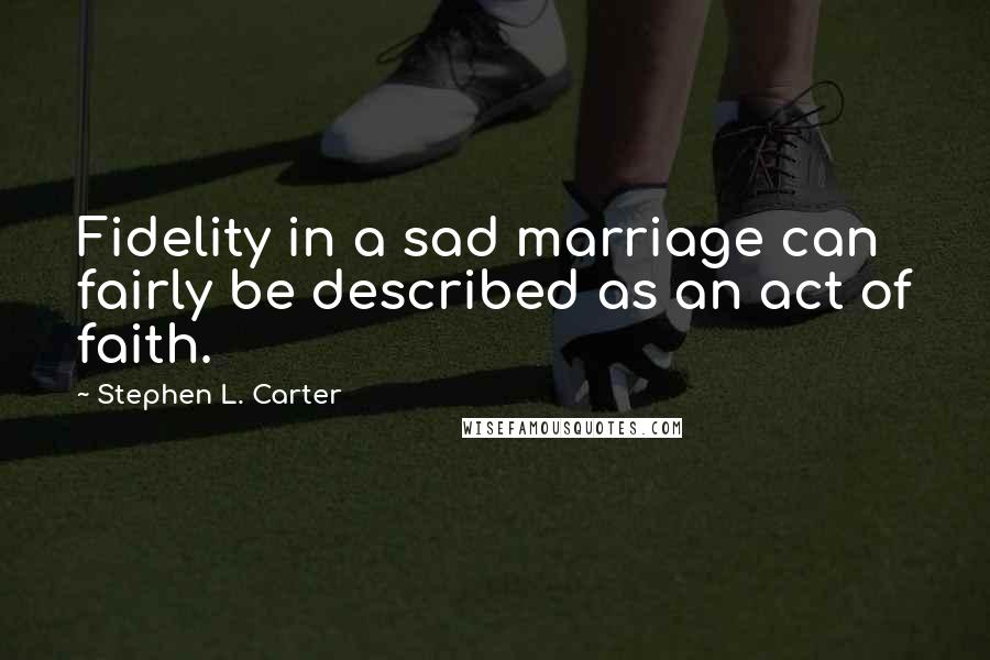 Stephen L. Carter quotes: Fidelity in a sad marriage can fairly be described as an act of faith.