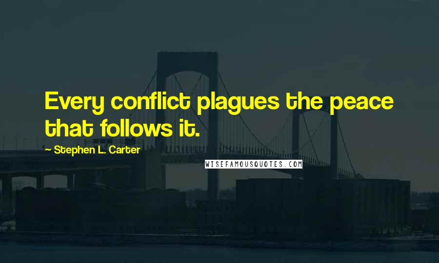 Stephen L. Carter quotes: Every conflict plagues the peace that follows it.