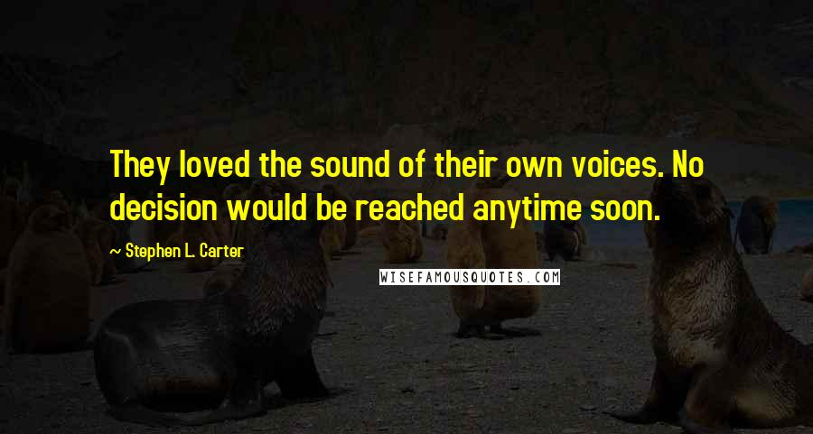 Stephen L. Carter quotes: They loved the sound of their own voices. No decision would be reached anytime soon.