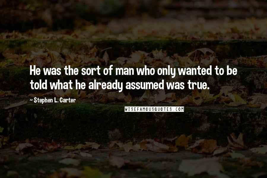 Stephen L. Carter quotes: He was the sort of man who only wanted to be told what he already assumed was true.