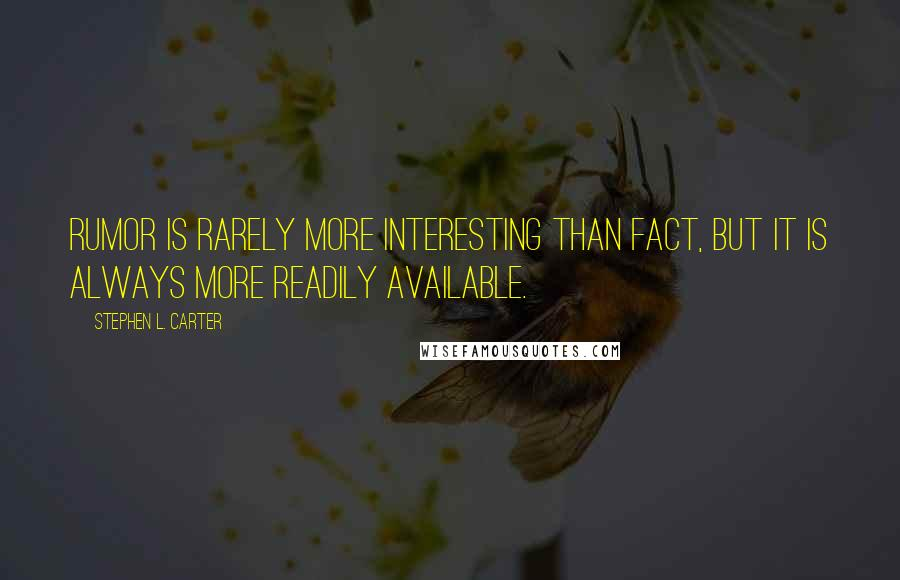 Stephen L. Carter quotes: Rumor is rarely more interesting than fact, but it is always more readily available.
