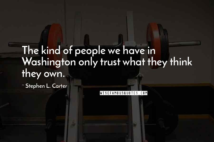 Stephen L. Carter quotes: The kind of people we have in Washington only trust what they think they own.