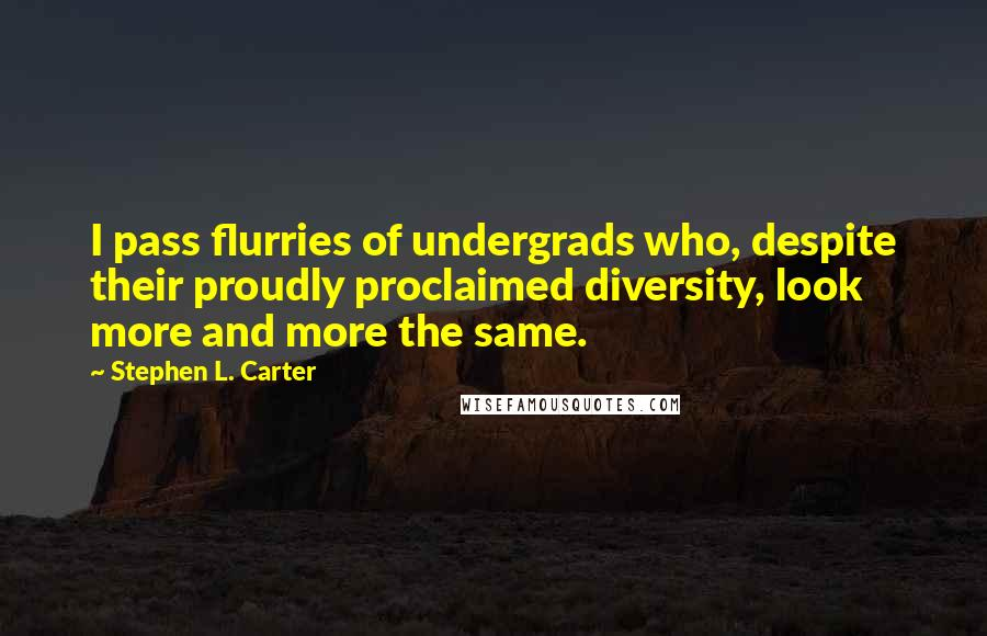 Stephen L. Carter quotes: I pass flurries of undergrads who, despite their proudly proclaimed diversity, look more and more the same.
