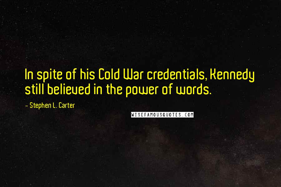 Stephen L. Carter quotes: In spite of his Cold War credentials, Kennedy still believed in the power of words.