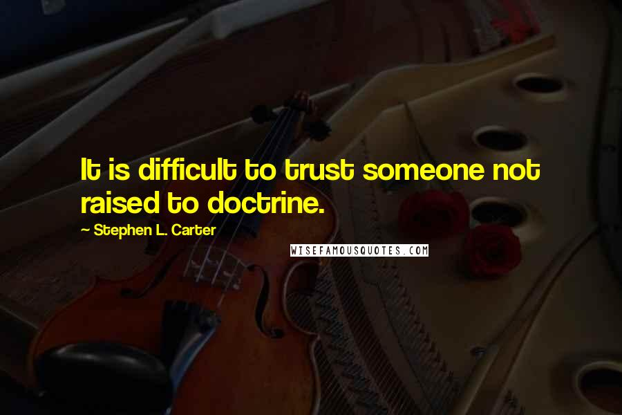 Stephen L. Carter quotes: It is difficult to trust someone not raised to doctrine.