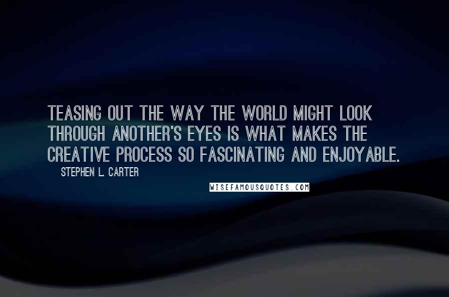 Stephen L. Carter quotes: Teasing out the way the world might look through another's eyes is what makes the creative process so fascinating and enjoyable.